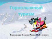 Горнолыжный туризм Выполнила Попова Элина ИСК туризм