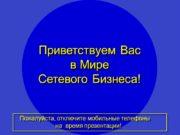 1 Приветствуем Вас в Мире Сетевого Бизнеса! Пожалуйста,