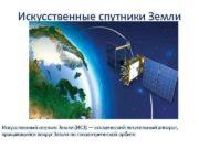 Искусственные спутники Земли Искусственный спутник Земли ИСЗ