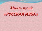 Мини-музей РУССКАЯ ИЗБА Цели и задачи мини-музея