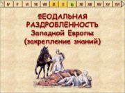 ФЕОДАЛЬНАЯ РАЗДРОБЛЕННОСТЬ Западной Европы закрепление знаний Повторяем