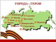ГОРОДА — ГЕРОИ Ленинград Брест Смоленск Москва Волгоград
