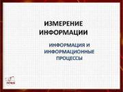 ИЗМЕРЕНИЕ ИНФОРМАЦИИ ИНФОРМАЦИЯ И ИНФОРМАЦИОННЫЕ ПРОЦЕССЫ Информация