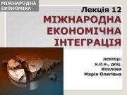 МІЖНАРОДНА ЕКОНОМІКА Лекція 12 МІЖНАРОДНА ЕКОНОМІЧНА ІНТЕГРАЦІЯ лектор