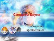 L O G O Синдром Дауна трисомия по хромосоме 21