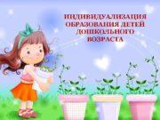 ИНДИВИДУАЛИЗАЦИЯ ОБРАЗОВАНИЯ ДЕТЕЙ ДОШКОЛЬНОГО ВОЗРАСТА С 1