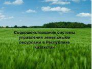 Совершенствование системы управления земельными ресурсами в Республике Казахстан