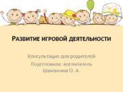 РАЗВИТИЕ ИГРОВОЙ ДЕЯТЕЛЬНОСТИ Консультация для родителей Подготовила воспитатель