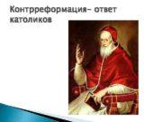 Контрреформация- ответ католиков Католики Папа Римский Габсбурги