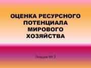 ОЦЕНКА РЕСУРСНОГО ПОТЕНЦИАЛА МИРОВОГО ХОЗЯЙСТВА Лекция 2