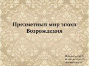 Предметный мир эпохи Возрождения Информативные-35 Иллюстративные-37 Всего слайдов-76