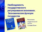 Необходимость государственного регулирования экономики Экономические функции государства Выполнила