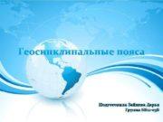 Геосинклинальные пояса Подготовила Зайцева Дарья Группа ББ 12
