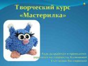 Творческий курс Мастерилка Курс разработан и проводится педагогом
