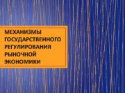 МЕХАНИЗМЫ ГОСУДАРСТВЕННОГО РЕГУЛИРОВАНИЯ РЫНОЧНОЙ ЭКОНОМИКИ РЕГУЛИРОВАНИЕ РЫНКА