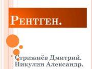 РЕНТГЕН Стрижнёв Дмитрий Никулин Александр РЕНТГЕНОВСКИЕ ЛУЧИ