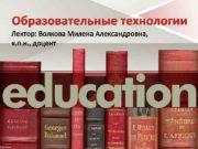 Образовательные технологии Лектор Волкова Милена Александровна к п
