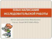 ПЛАН НАПИСАНИЯ ИССЛЕДОВАТЕЛЬСКОЙ РАБОТЫ Автор Дроздова Анна Михайловна
