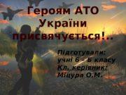 Героям АТО України присвячується!. . Підготували:  учні