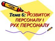 Тема 6:  РОЗВИТОК ПЕРСОНАЛУ І РУХ ПЕРСОНАЛУ