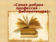 «Самая добрая профессия –   библиотекарь!»