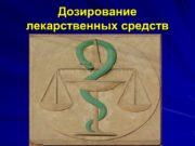 Дозирование лекарственных средств При подборе дозы лекарственного средства