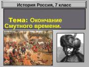 Тема:  Окончание Смутного времени. История Россия, 7