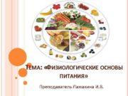 ТЕМА ФИЗИОЛОГИЧЕСКИЕ ОСНОВЫ ПИТАНИЯ Преподаватель Ламакина И В