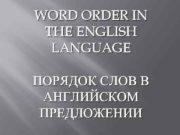 WORD ORDER IN THE ENGLISH LANGUAGE ПОРЯДОК СЛОВ