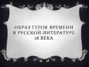 ОБРАЗ ГЕРОЯ ВРЕМЕНИ В РУССКОЙ ЛИТЕРАТУРЕ 18 ВЕКА