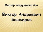 Мастер воздушного боя Виктор Андреевич Башкиров Биография
