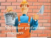 My future profession — engineer Profession engineer