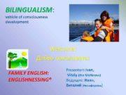 BILINGUALISM BILINGUALISM vehicle of consciousness development Welcome Добро