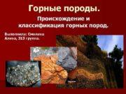 Горные породы Происхождение и классификация горных пород Выполнила