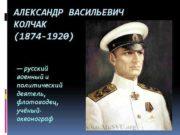 АЛЕКСАНДР ВАСИЛЬЕВИЧ КОЛЧАК 1874 -1920 русский военный