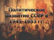 Политическое развитие СССР в 1945 -1953 гг