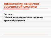 ФИЗИОЛОГИЯ СЕРДЕЧНО-СОСУДИСТОЙ СИСТЕМЫ Лекция 1 Общая характеристика системы