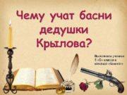Чему учат басни дедушки Крылова Выполнили ученики 5