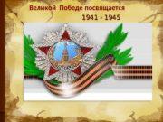 Великой Победе посвящается 1941 — 1945  Война-