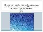 Вода ее свойства и функции в живых организмах