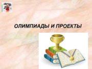 ОЛИМПИАДЫ И ПРОЕКТЫ ШКОЛЬНЫЕ ОЛИМПИАДЫ Дать ребенку