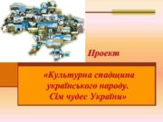 Проект Культурна спадщина українського народу Сім чудес України