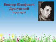 Виктор Юзефович Драгунский 1913 -1972 ДРАГУНСКИЙ ВИКТОР