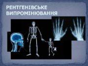 РЕНТГЕНІВСЬКЕ ВИПРОМІНЮВАННЯ Рентгенівське випромінювання було відкрите у