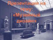 Презентация на тему Музейный дизайн Оформление музеев