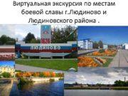 Виртуальная экскурсия по местам боевой славы г Людиново