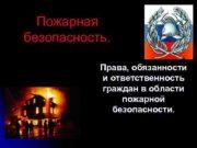 Пожарная безопасность Права обязанности и ответственность граждан в