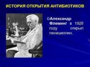 ИСТОРИЯ ОТКРЫТИЯ АНТИБИОТИКОВ Александр Флеминг в 1928 году