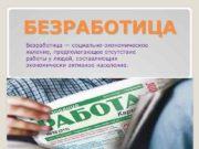 БЕЗРАБОТИЦА Безработица социально-экономическое явление предполагающее отсутствие работы