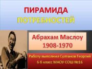 ПИРАМИДА ПОТРЕБНОСТЕЙ Абрахам Маслоу 1908 -1970 Работу выполнил